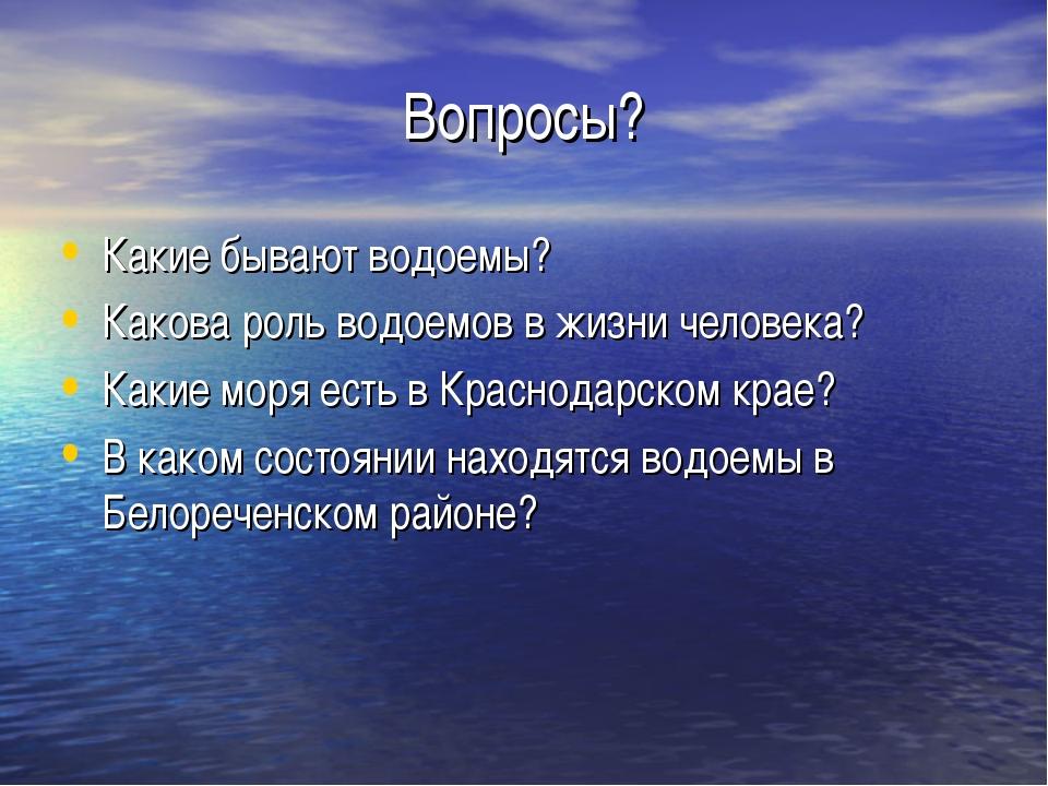 Вопросы? Какие бывают водоемы? Какова роль водоемов в жизни человека? Какие м...