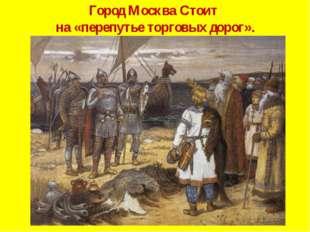Город Москва Стоит на «перепутье торговых дорог».