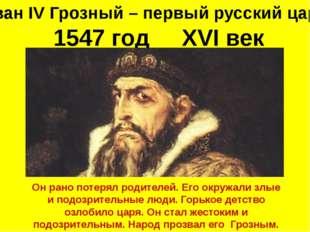 Иван IV Грозный – первый русский царь 1547 год XVI век Он рано потерял родите