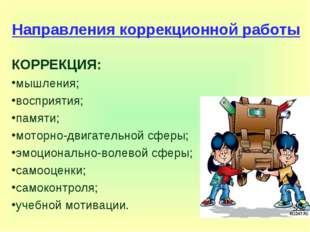 Направления коррекционной работы КОРРЕКЦИЯ: мышления; восприятия; памяти; мот