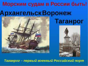 Морским судам в России быть! Архангельск Воронеж Таганрог Таганрог – первый в
