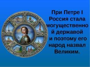 При Петре I Россия стала могущественной державой и поэтому его народ назвал В