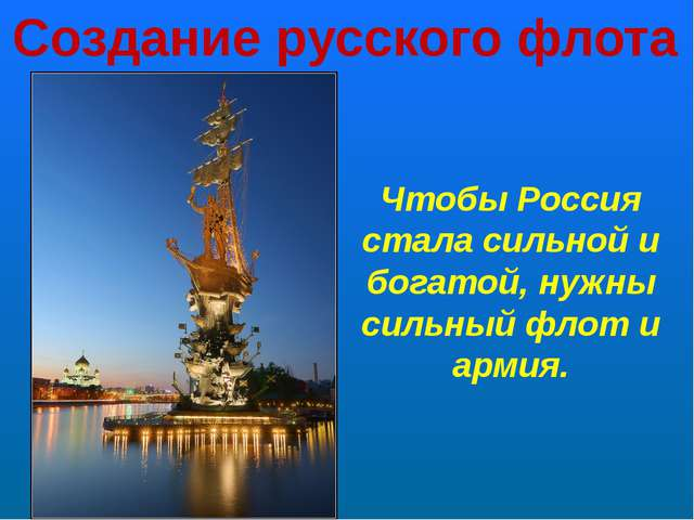 Создание русского флота Чтобы Россия стала сильной и богатой, нужны сильный ф...