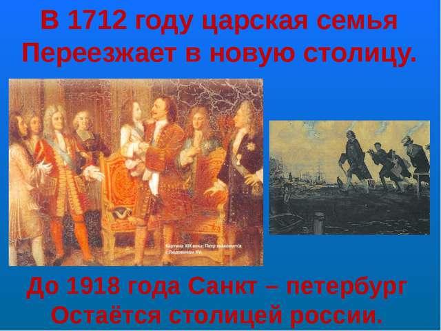 В 1712 году царская семья Переезжает в новую столицу. До 1918 года Санкт – пе...