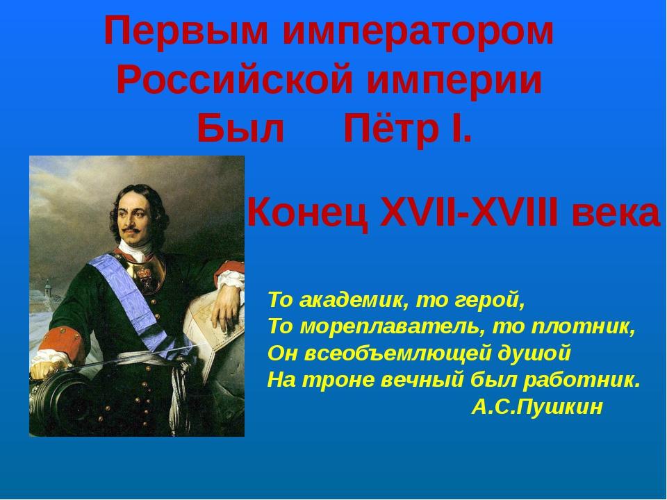 Первым императором Российской империи Был Пётр I. Конец XVII-XVIII века То ак...