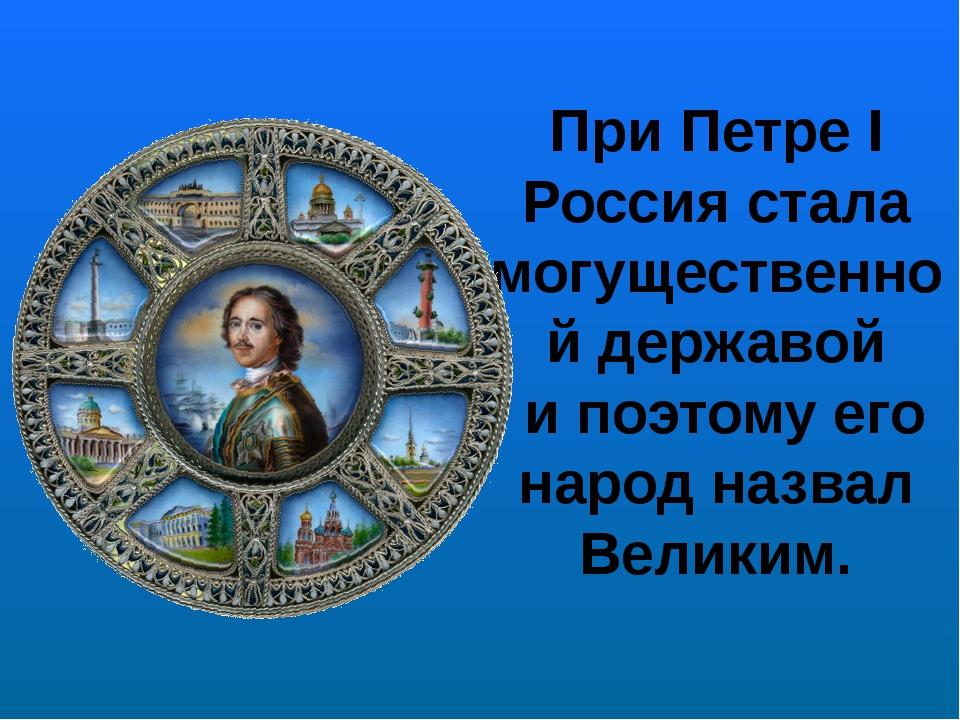 При Петре I Россия стала могущественной державой и поэтому его народ назвал В...