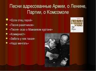 Песни адресованные Армии, о Ленине, Партии, о Комсомоле «Если отец герой» «Пе