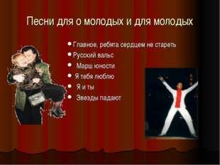 Песни для о молодых и для молодых Главное, ребята сердцем не стареть Русский