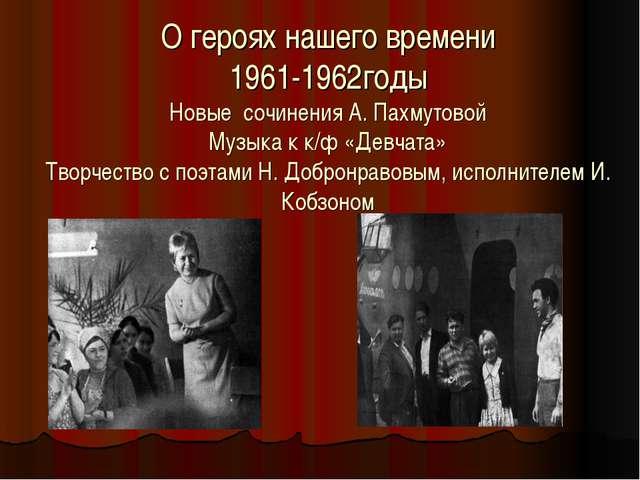 О героях нашего времени 1961-1962годы Новые сочинения А. Пахмутовой Музыка к...