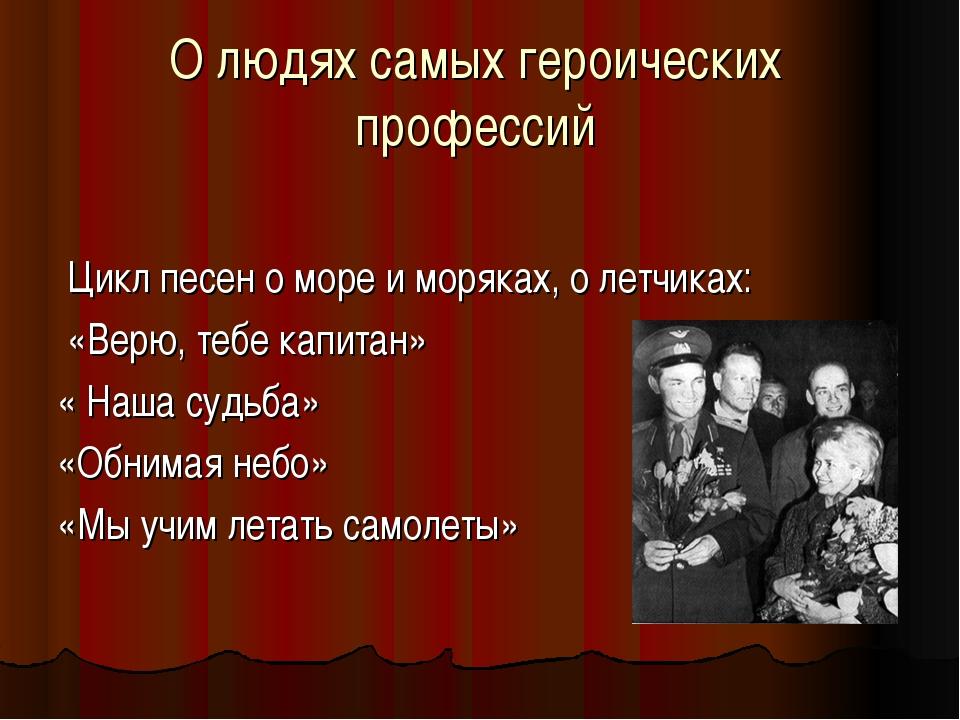 О людях самых героических профессий Цикл песен о море и моряках, о летчиках:...