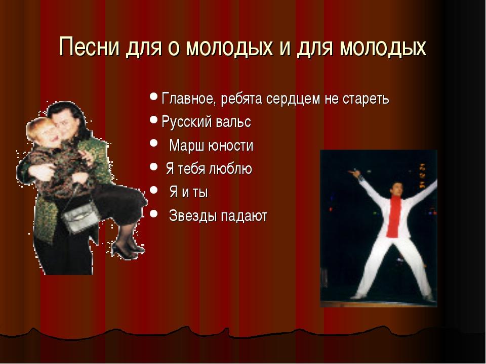 Песни для о молодых и для молодых Главное, ребята сердцем не стареть Русский...
