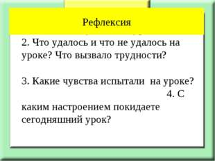 1. Что нового узнали на уроке? 2. Что удалось и что не удалось на уроке? Чт