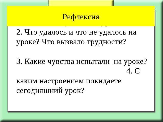 1. Что нового узнали на уроке? 2. Что удалось и что не удалось на уроке? Чт...