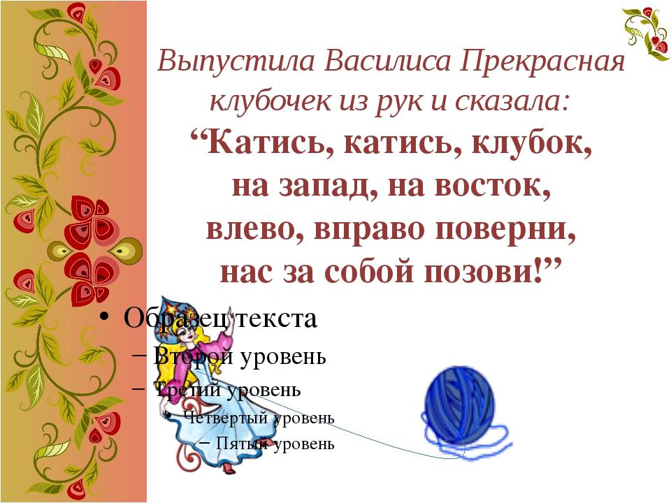 """Выпустила Василиса Прекрасная клубочек из рук и сказала: """"Катись, катись, клу..."""