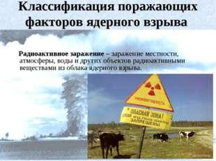 Радиоактивное заражение – заражение местности, атмосферы, воды и других объе