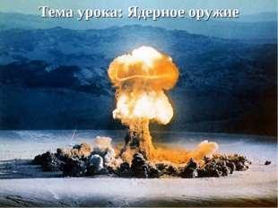 Тема урока: Ядерное оружие