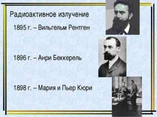Радиоактивное излучение 1895 г. – Вильгельм Рентген 1896 г. – Анри Беккерель