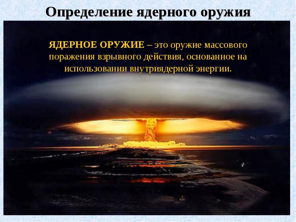 Определение ядерного оружия ЯДЕРНОЕ ОРУЖИЕ – это оружие массового поражения в...