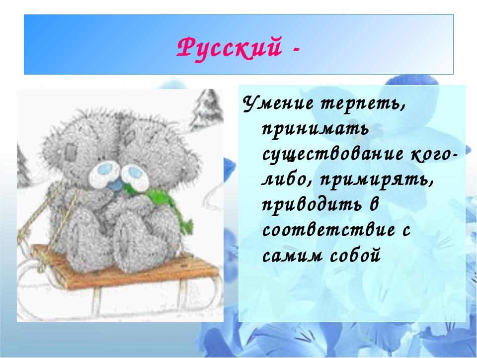 Русский - Умение терпеть, принимать существование кого-либо, примирять, приво...