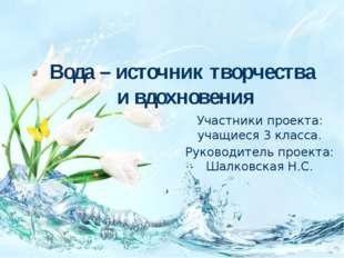 Вода – источник творчества и вдохновения Участники проекта: учащиеся 3 класса