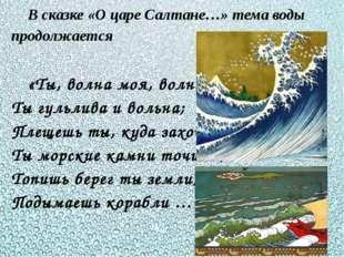 В сказке «О царе Салтане…» тема воды продолжается «Ты, волна моя, волна! Ты г