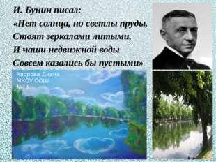 И. Бунин писал: «Нет солнца, но светлы пруды, Стоят зеркалами литыми, И чаши