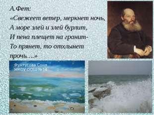 А.Фет: «Свежеет ветер, меркнет ночь, А море злей и злей бурлит, И пена плещет