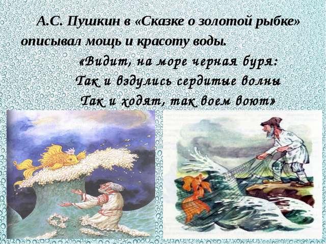 А.С. Пушкин в «Сказке о золотой рыбке» описывал мощь и красоту воды. «Видит,...