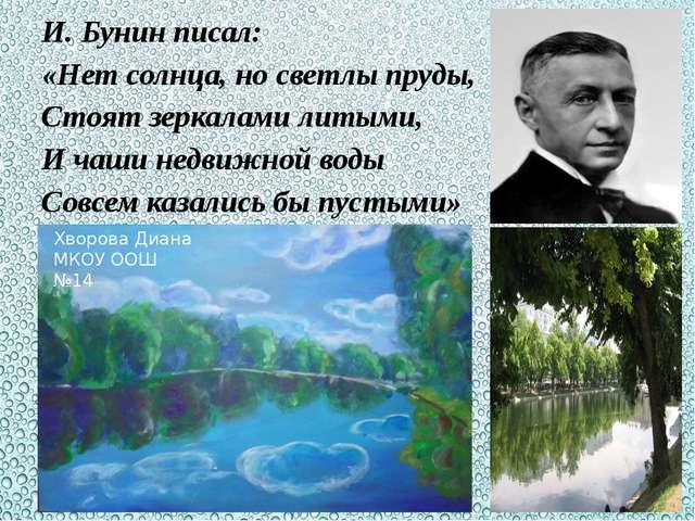И. Бунин писал: «Нет солнца, но светлы пруды, Стоят зеркалами литыми, И чаши...