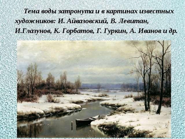 Тема воды затронута и в картинах известных художников: И. Айвазовский, В. Лев...
