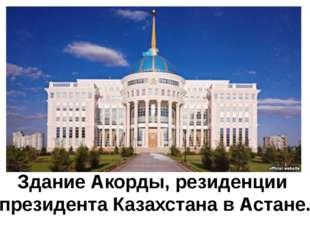 Здание Акорды, резиденции президента Казахстана в Астане.