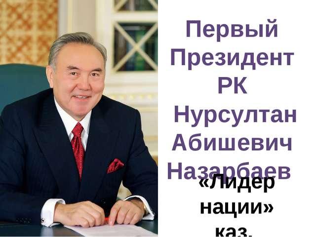 Первый Президент РК Нурсултан Абишевич Назарбаев «Лидер нации» каз. «Елбасы»
