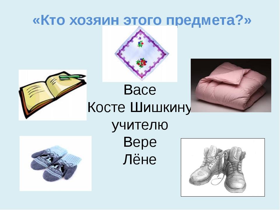 «Кто хозяин этого предмета?» Васе Косте Шишкину учителю Вере Лёне