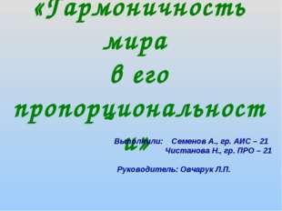 «Гармоничность мира в его пропорциональности» Выполнили: Семенов А., гр. АИС