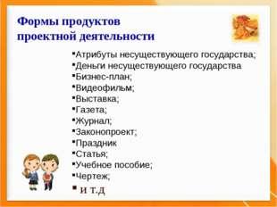 Формы продуктов проектной деятельности Атрибуты несуществующего государства;