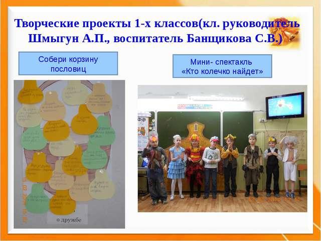 Творческие проекты 1-х классов(кл. руководитель Шмыгун А.П., воспитатель Банщ...