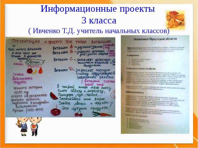 Информационные проекты 3 класса ( Ивченко Т.Д. учитель начальных классов)