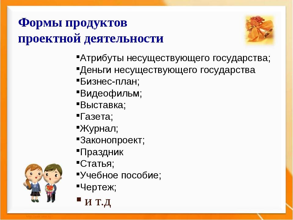 Формы продуктов проектной деятельности Атрибуты несуществующего государства;...