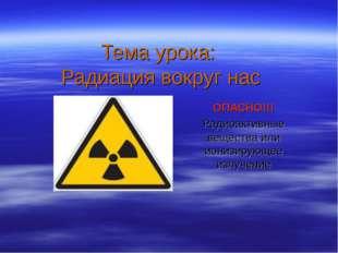 Тема урока: Радиация вокруг нас ОПАСНО!!! Радиоактивные вещества или ионизиру