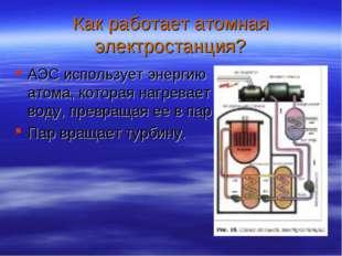 Как работает атомная электростанция? АЭС использует энергию атома, которая на