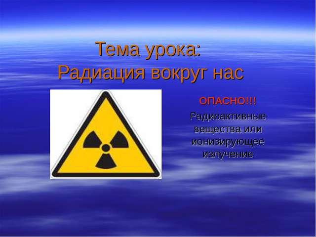 Тема урока: Радиация вокруг нас ОПАСНО!!! Радиоактивные вещества или ионизиру...