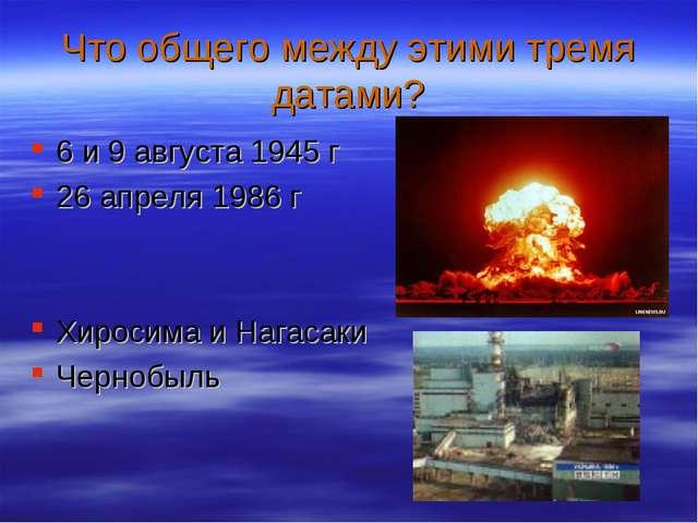 Что общего между этими тремя датами? 6 и 9 августа 1945 г 26 апреля 1986 г Хи...