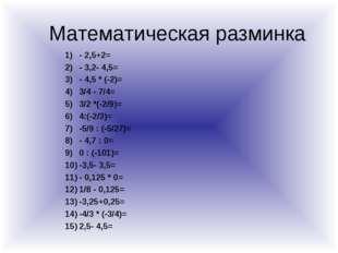 Математическая разминка - 2,5+2= - 3,2- 4,5= - 4,5 * (-2)= 3/4 - 7/4= 3/2 *(-