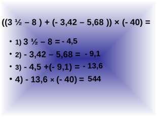 1) 3 ½ – 8 = 2) - 3,42 – 5,68 = 3) - 4,5 +(- 9,1) = 4) - 13,6 × (- 40) = ((3