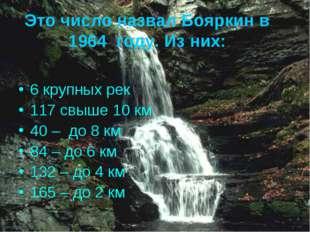 Это число назвал Бояркин в 1964 году. Из них: 6 крупных рек 117 свыше 10 км 4