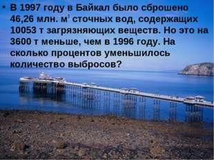 В 1997 году в Байкал было сброшено 46,26 млн. м3 сточных вод, содержащих 1005