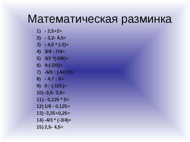 Математическая разминка - 2,5+2= - 3,2- 4,5= - 4,5 * (-2)= 3/4 - 7/4= 3/2 *(-...