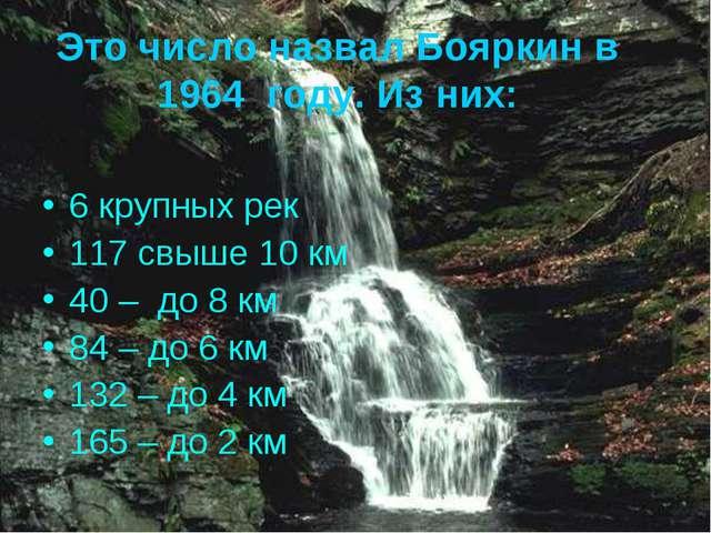 Это число назвал Бояркин в 1964 году. Из них: 6 крупных рек 117 свыше 10 км 4...