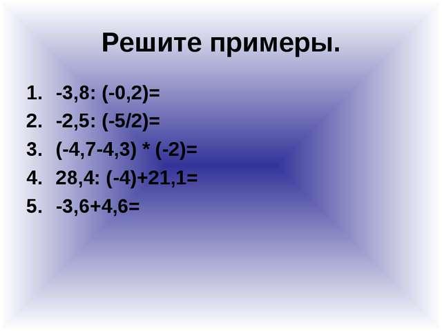 Решите примеры. -3,8: (-0,2)= -2,5: (-5/2)= (-4,7-4,3) * (-2)= 28,4: (-4)+21,...