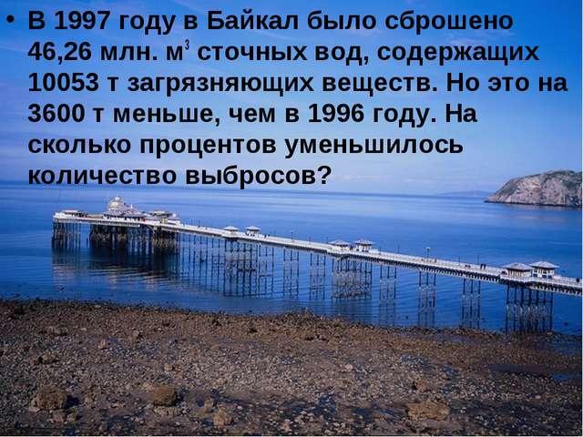 В 1997 году в Байкал было сброшено 46,26 млн. м3 сточных вод, содержащих 1005...